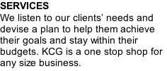SERVICES We listen to our clients' needs and devise a plan to help them achieve their goals and stay within their budgets. KCG is a one stop shop for any size business.